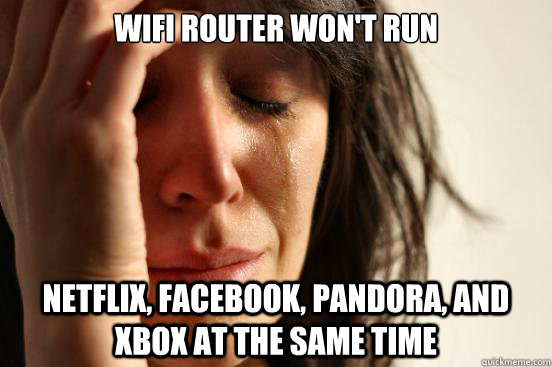 Wifi router won't run netflix, facebook, pandora, and xbox at the same time - Wifi router won't run netflix, facebook, pandora, and xbox at the same time  First World Problems