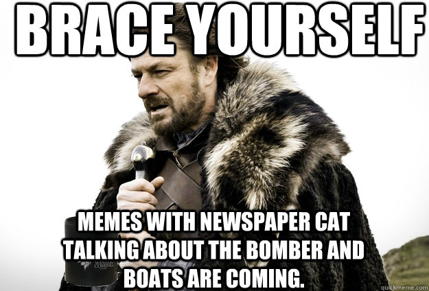 Brace Yourself  Memes with newspaper cat talking about the bomber and boats are coming.