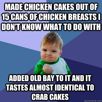 made chicken cakes out of 15 cans of chicken breasts i don't know what to do with added old bay to it and it tastes almost identical to crab cakes - made chicken cakes out of 15 cans of chicken breasts i don't know what to do with added old bay to it and it tastes almost identical to crab cakes  Success Kid