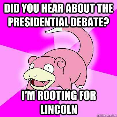 DID YOU HEAR ABOUT THE PRESIDENTIAL DEBATE? I'M ROOTING FOR LINCOLN - DID YOU HEAR ABOUT THE PRESIDENTIAL DEBATE? I'M ROOTING FOR LINCOLN  Slowpoke