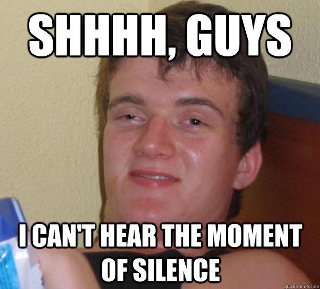 Shhhh, Guys I can't hear the moment of silence - Shhhh, Guys I can't hear the moment of silence  10 Guy
