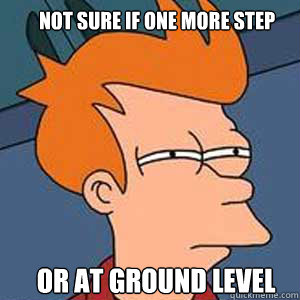 Not sure if one more step or at ground level