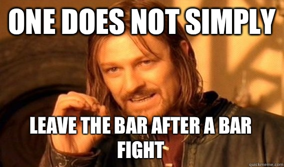 ONE DOES NOT SIMPLY LEAVE THE BAR AFTER A BAR FIGHT - ONE DOES NOT SIMPLY LEAVE THE BAR AFTER A BAR FIGHT  One Does Not Simply
