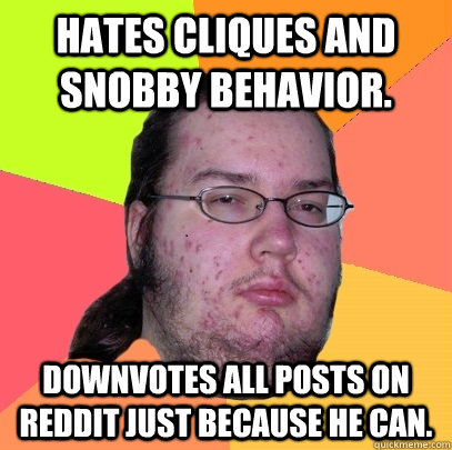 Hates cliques and snobby behavior. Downvotes all posts on Reddit just because he can. - Hates cliques and snobby behavior. Downvotes all posts on Reddit just because he can.  Butthurt Dweller