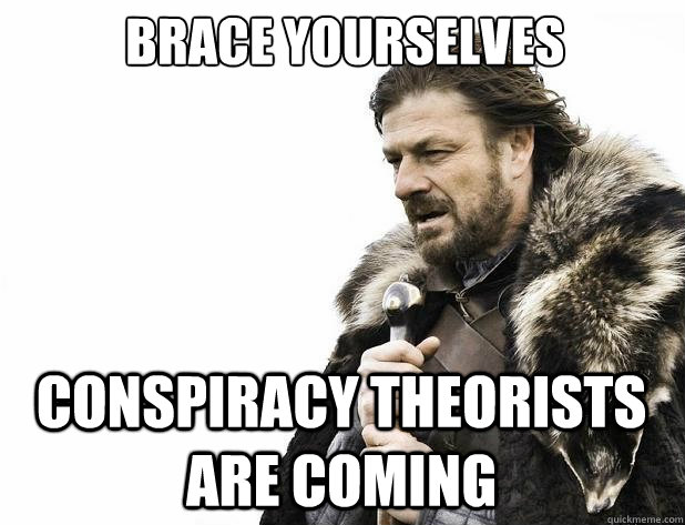 Brace yourselves Conspiracy theorists are coming - Brace yourselves Conspiracy theorists are coming  Misc