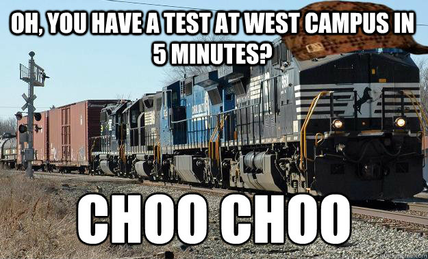 OH, YOU HAVE A TEST AT WEST CAMPUS IN 5 MINUTES? CHOO CHOO