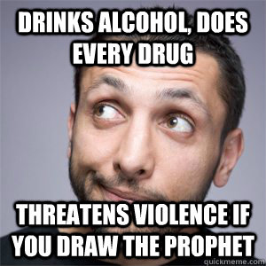 Drinks alcohol, does every drug threatens violence if you draw the prophet