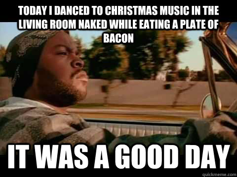 today i danced to christmas music in the living room naked while eating a plate of bacon  it was a good day