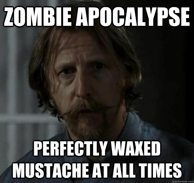 Zombie apocalypse perfectly waxed mustache at all times - Zombie apocalypse perfectly waxed mustache at all times  Axel