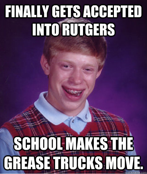 Finally gets accepted into Rutgers School makes the Grease Trucks move. - Finally gets accepted into Rutgers School makes the Grease Trucks move.  Bad Luck Brian