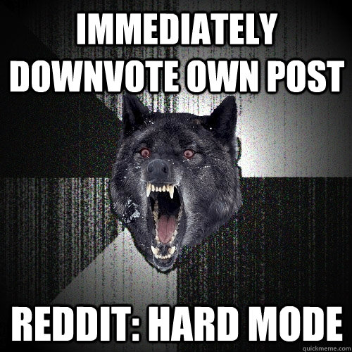 immediately downvote own post reddit: hard mode - immediately downvote own post reddit: hard mode  Insanity Wolf