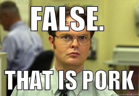 FALSE.   THAT IS PORK Dwight