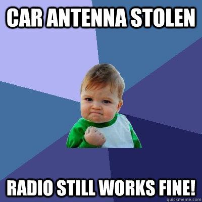 Car Antenna stolen radio still works fine! - Car Antenna stolen radio still works fine!  Success Kid