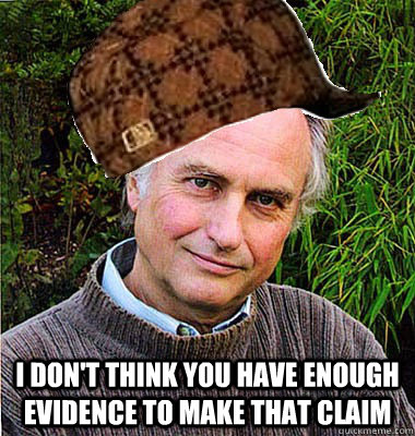 I don't think you have enough evidence to make that claim -  I don't think you have enough evidence to make that claim  Scumbag Dawkins