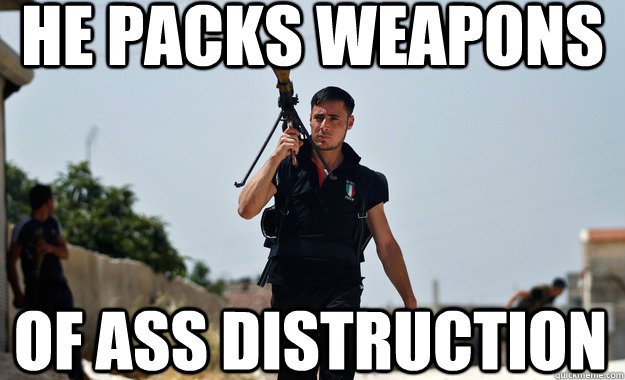 he packs weapons of ass distruction