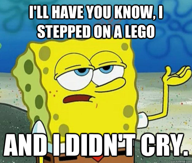 I'll have you know, I stepped on a lego and I didn't cry. - I'll have you know, I stepped on a lego and I didn't cry.  Tough Spongebob