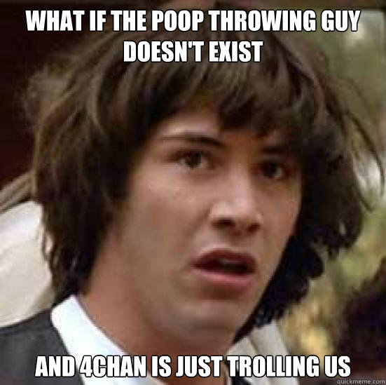 what if the poop throwing guy doesn't exist and 4chan is just trolling us