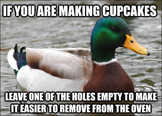 If you are making cupcakes leave one of the holes empty to make it easier to remove from the oven - If you are making cupcakes leave one of the holes empty to make it easier to remove from the oven  Actual Advice Mallard