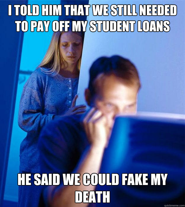 I told him that we still needed to pay off my student loans He said we could fake my death - I told him that we still needed to pay off my student loans He said we could fake my death  Redditors Wife
