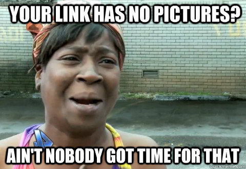 YOUR LINK HAS NO PICTURES? Ain't Nobody Got Time for that - YOUR LINK HAS NO PICTURES? Ain't Nobody Got Time for that  aintnobody
