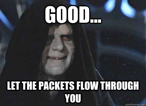 good... let the packets flow through you - good... let the packets flow through you  Emperor Palpatine