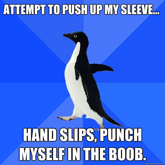Attempt to push up my sleeve... Hand slips, punch myself in the boob. - Attempt to push up my sleeve... Hand slips, punch myself in the boob.  Socially Awkward Penguin