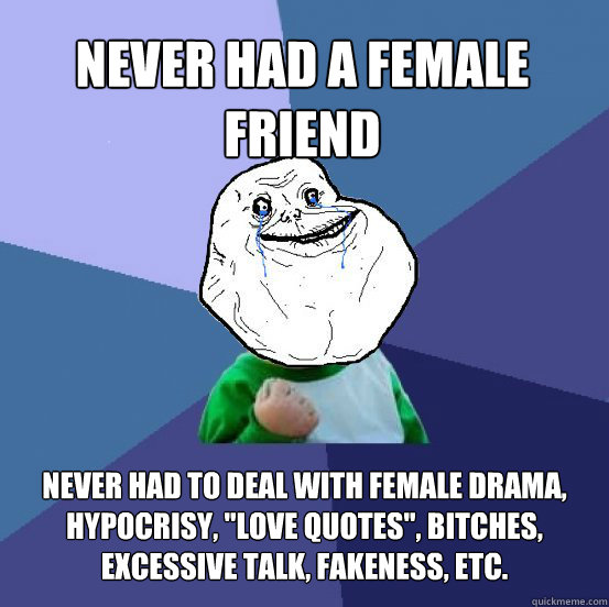 Never had a female friend never had to deal with female drama, hypocrisy,