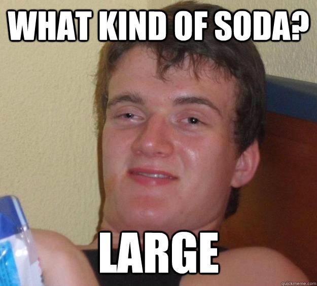 What kind of soda? Large - What kind of soda? Large  10 Guy
