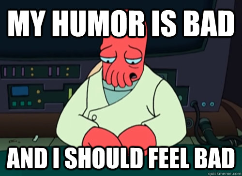 My humor is bad and i should feel bad - My humor is bad and i should feel bad  sad zoidberg