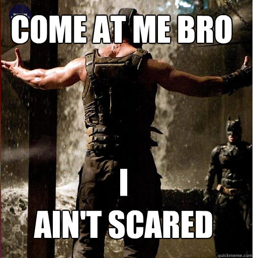 I ain't Scared Come at Me Bro