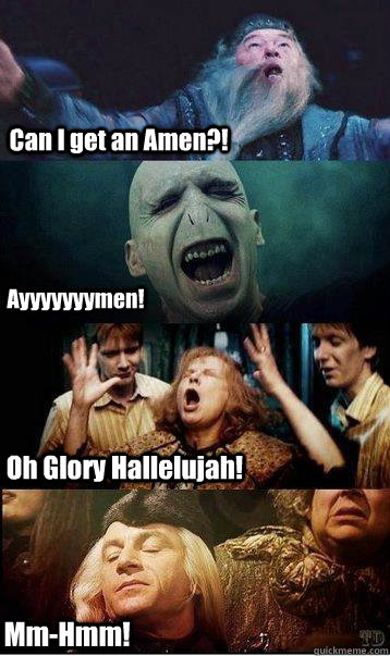 Can I get an Amen?! Oh Glory Hallelujah! Ayyyyyyymen! Mm-Hmm! - Can I get an Amen?! Oh Glory Hallelujah! Ayyyyyyymen! Mm-Hmm!  Harry potter