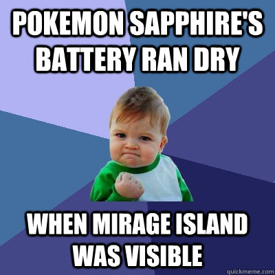 pokemon sapphire's battery ran dry when mirage island was visible - pokemon sapphire's battery ran dry when mirage island was visible  Success Kid
