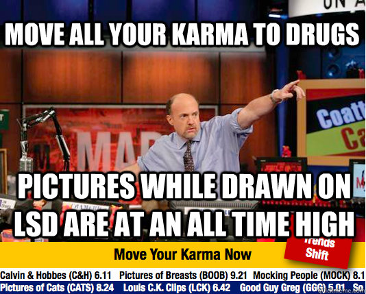 move all your karma to drugs Pictures while drawn on lsd are at an all time high - move all your karma to drugs Pictures while drawn on lsd are at an all time high  Mad Karma with Jim Cramer