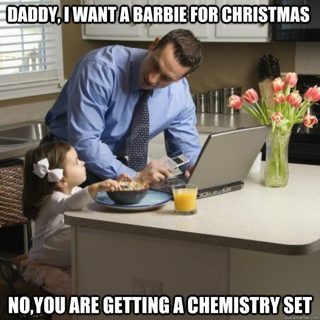 Daddy, i want a barbie for Christmas  no,you are getting a chemistry set