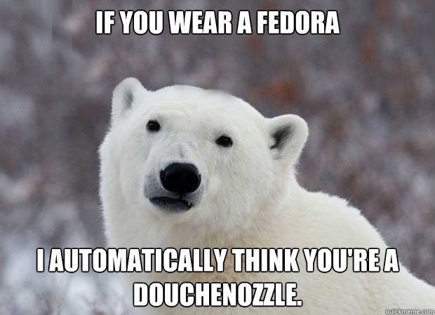 If you wear a fedora I automatically think you're a douchenozzle. - If you wear a fedora I automatically think you're a douchenozzle.  Popular Opinion Polar Bear