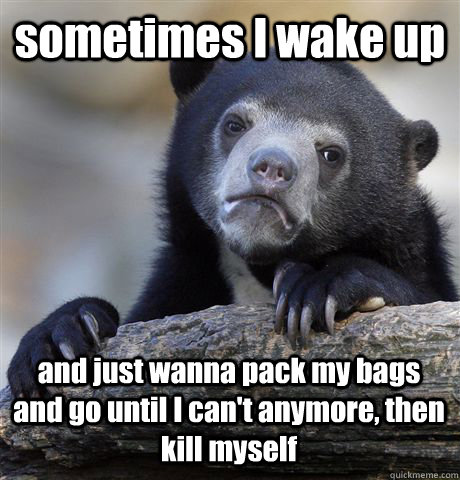 sometimes I wake up and just wanna pack my bags and go until I can't anymore, then kill myself - sometimes I wake up and just wanna pack my bags and go until I can't anymore, then kill myself  Confession Bear
