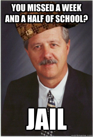 You missed a week and a half of school? jail - You missed a week and a half of school? jail  Scumbag Lanny Moriarty