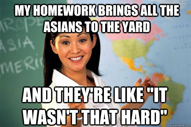 My homework brings all the asians to the yard