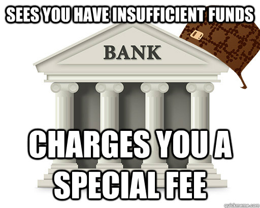 sees you have insufficient funds charges you a special fee - sees you have insufficient funds charges you a special fee  scumbag bank