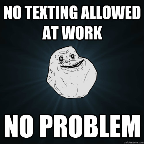 No texting allowed at work no problem - No texting allowed at work no problem  Forever Alone