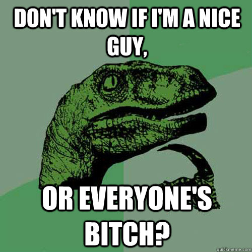 Don't know if I'm a nice guy, Or everyone's bitch?  Philosoraptor