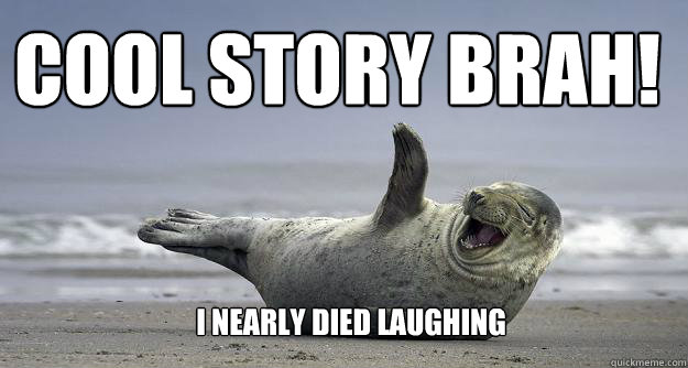 Cool Story brah!  I nearly died laughing