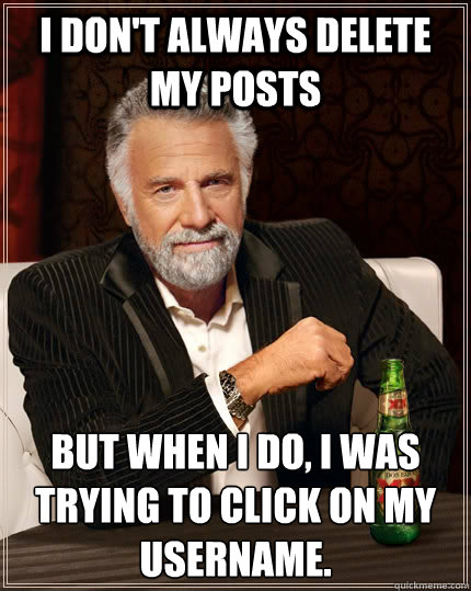 I don't always delete my posts But when I do, I was trying to click on my username. - I don't always delete my posts But when I do, I was trying to click on my username.  The Most Interesting Man In The World