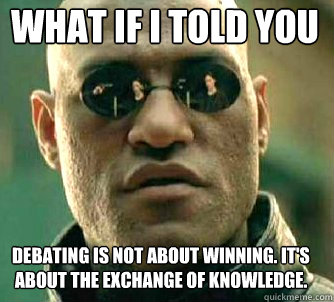 what if i told you debating is not about winning. it's about the exchange of knowledge. - what if i told you debating is not about winning. it's about the exchange of knowledge.  Matrix Morpheus