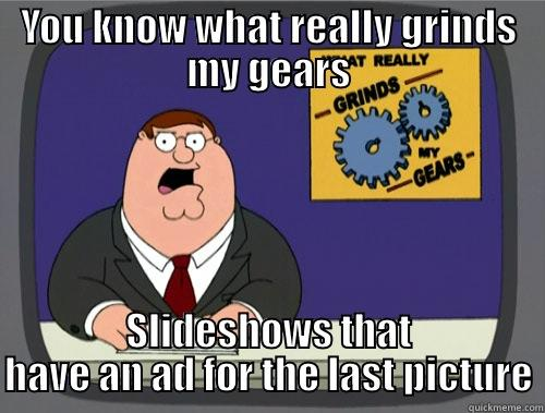 Super annoying - YOU KNOW WHAT REALLY GRINDS MY GEARS SLIDESHOWS THAT HAVE AN AD FOR THE LAST PICTURE Grinds my gears