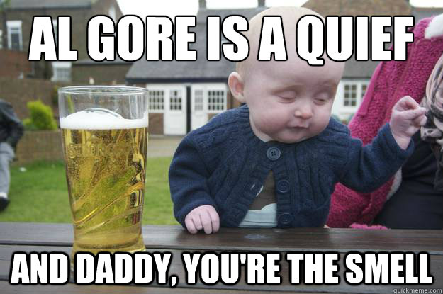 al gore is a quief and daddy, you're the smell - al gore is a quief and daddy, you're the smell  drunk baby