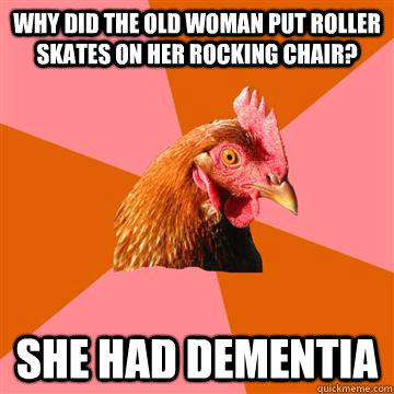 Why did the old woman put roller skates on her rocking chair? She had dementia - Why did the old woman put roller skates on her rocking chair? She had dementia  Anti-Joke Chicken
