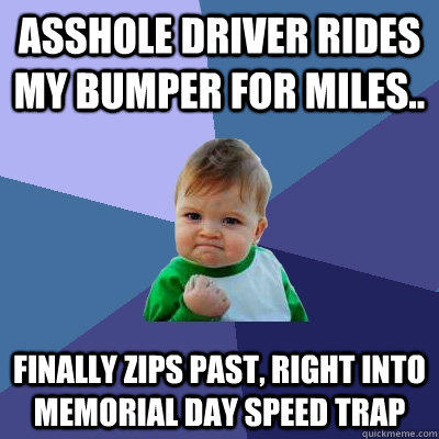 Asshole driver rides my bumper for miles.. finally zips past, right into memorial day speed trap