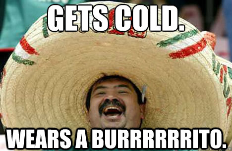 Gets Cold. Wears a Burrrrrrito. - Gets Cold. Wears a Burrrrrrito.  Merry mexican