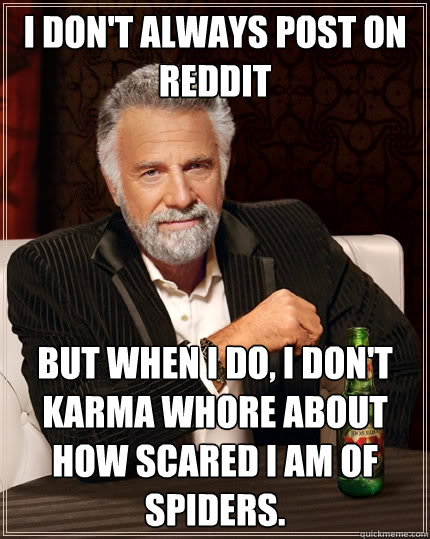 I don't always post on reddit But when I do, i don't karma whore about how scared i am of spiders.  - I don't always post on reddit But when I do, i don't karma whore about how scared i am of spiders.   The Most Interesting Man In The World